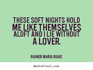 These soft nights hold me like themselves aloft and.. Rainer Maria Rilke popular love quote
