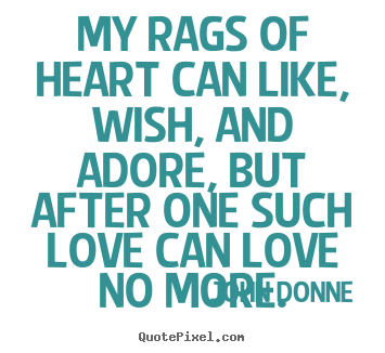 Quotes about love - My rags of heart can like, wish, and adore, but..