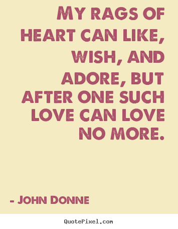 Quote about love - My rags of heart can like, wish, and adore, but..