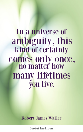 Robert James Waller picture quotes - In a universe of ambiguity, this kind of certainty.. - Love sayings