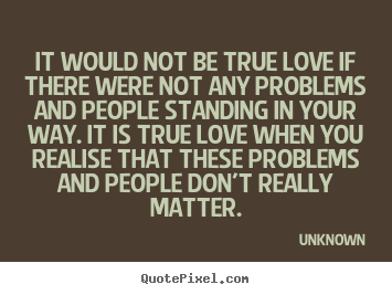 Quote about love - It would not be true love if there were not any..