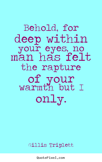 Love quotes - Behold, for deep within your eyes, no man has felt the..