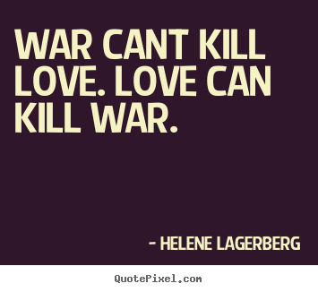 War cant kill love. love can kill war. Helene Lagerberg famous love quotes