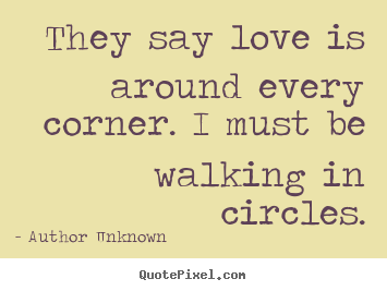 Love quote - They say love is around every corner. i must be walking in circles.