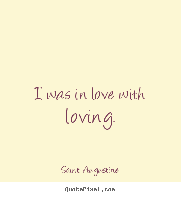 Love quotes - I was in love with loving.