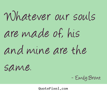 Quote about love - Whatever our souls are made of, his and mine..