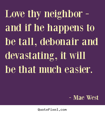 Mae West picture quotes - Love thy neighbor - and if he happens to be tall,.. - Love quotes