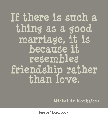 Love quote - If there is such a thing as a good marriage,..