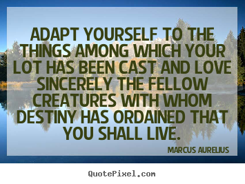 Love quotes - Adapt yourself to the things among which your lot has been cast and love..