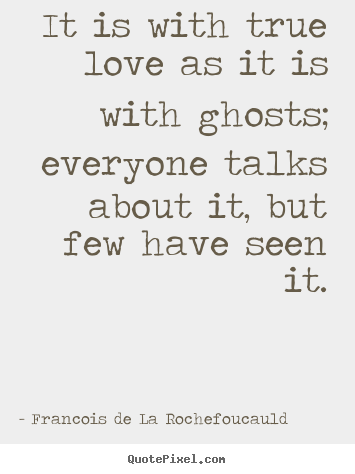It is with true love as it is with ghosts; everyone.. Francois De La Rochefoucauld  love quote