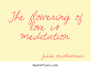 Jiddu Krishnamurti picture quotes - The flowering of love is meditation. - Love quote