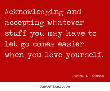 Make picture quotes about love - Acknowledging and accepting whatever stuff you may have..