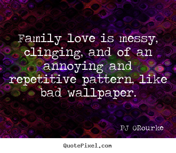 Love quotes - Family love is messy, clinging, and of an annoying..