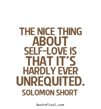 Solomon Short picture quote - The nice thing about self-love is that it's hardly ever unrequited. - Love quote
