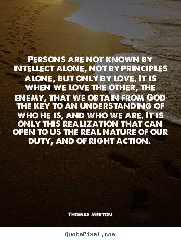 Love sayings - Persons are not known by intellect alone, not by principles alone, but..