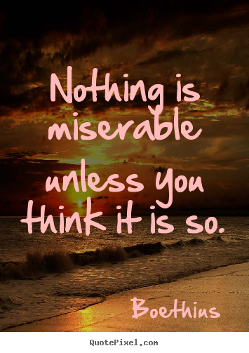 Amazing Nothing Is Miserable Unless You Think It Is So. Boethius Top Love Quotes Images