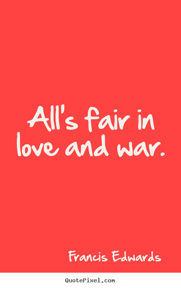 alls fair in love and war At first you swear you'll never do anything you'd ever deplore until you come to realize all is fair in love and war i've spent my time in a uniform been ordered into harm's way i've fired a gun and killed someone's son and was glad to live another day days of the.