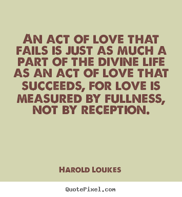 Love quotes - An act of love that fails is just as much a part of the divine..