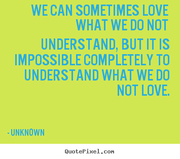 Quote about love - We can sometimes love what we do not understand, but it is impossible..