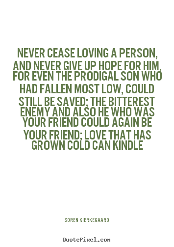 Make personalized picture quotes about love - Never cease loving a person, and never give up hope for..