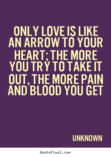 Create custom picture quotes about love - Only love is like an arrow to your heart; the more you try..