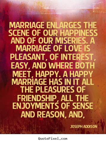 Joseph Addison picture quotes - Marriage enlarges the scene of our happiness and of.. - Love quotes