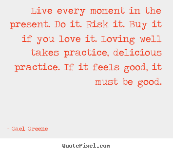 Love quote - Live every moment in the present. do it. risk it...
