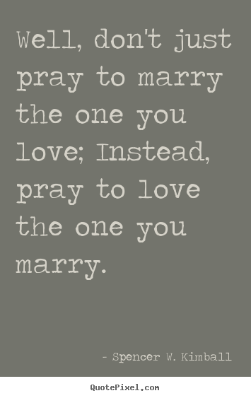 Spencer W. Kimball Picture Quotes   Well, Donu0027t Just Pray To Marry