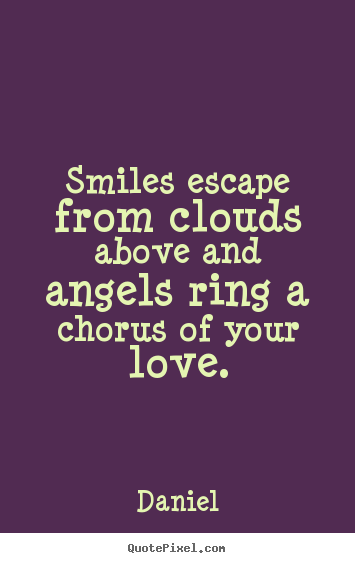 Quotes about love - Smiles escape from clouds above and angels ring a..