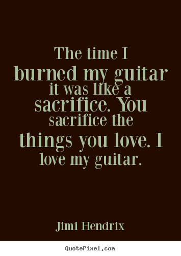 Quotes about love - The time i burned my guitar it was like a sacrifice. you sacrifice..