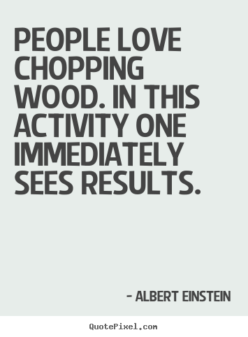 Quote about love - People love chopping wood. in this activity one..