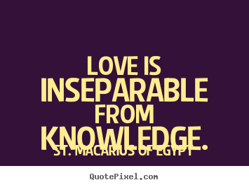 St. Macarius Of Egypt picture quotes - Love is inseparable from knowledge. - Love quote
