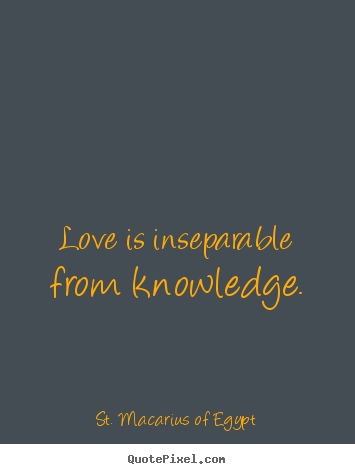 St. Macarius Of Egypt photo quote - Love is inseparable from knowledge. - Love quote