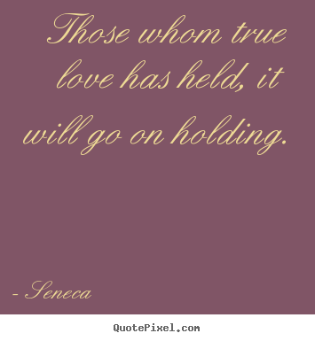 Love quotes - Those whom true love has held, it will go on..
