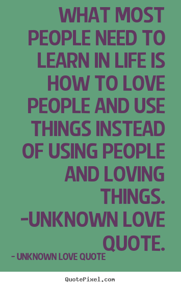 Quotes about love - What most people need to learn in life is how to love people and use..