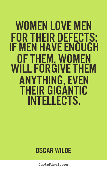 Sayings about love - Women love men for their defects; if men have enough..