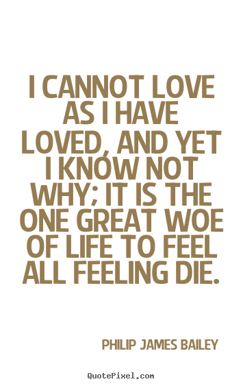 Philip James Bailey picture quotes - I cannot love as i have loved, and yet i know not why; it is the one.. - Love quote