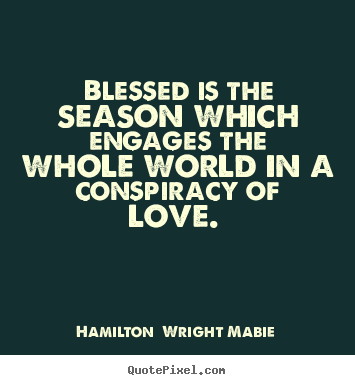 Blessed is the season which engages the whole world in a conspiracy.. Hamilton  Wright Mabie greatest love quotes