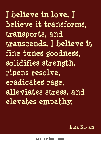 Good Quotes About Love   I Believe In Love. I Believe It Transforms, Transports,