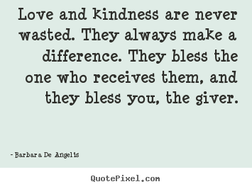 Quote about love - Love and kindness are never wasted. they always make a difference...