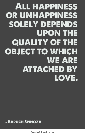baruch spinoza picture quotes all happiness or unhappiness