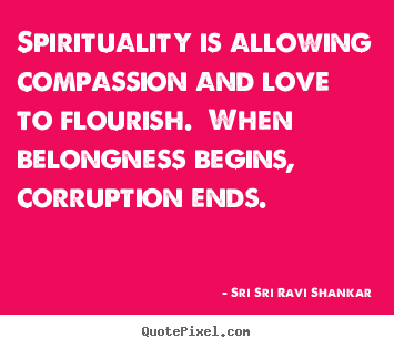 Sri Sri Ravi Shankar picture quotes - Spirituality is allowing compassion and love to flourish... - Love quotes