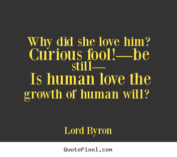 Why did she love him? curious fool!—be still—.. Lord Byron popular love quotes