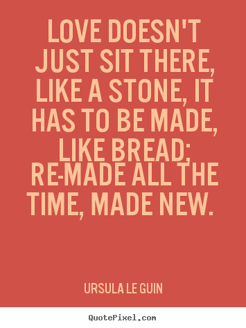 Quote about love - Love doesn't just sit there, like a stone,..