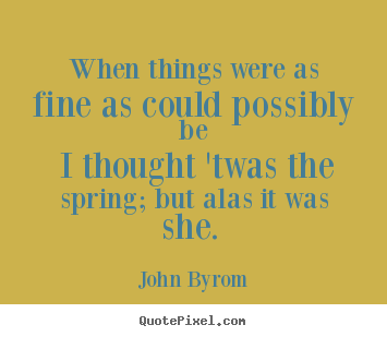 John Byrom pictures sayings - When things were as fine as could possibly be i thought 'twas the.. - Love quotes