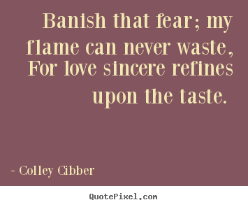 Customize picture quote about love - Banish that fear; my flame can never waste, for love sincere refines..