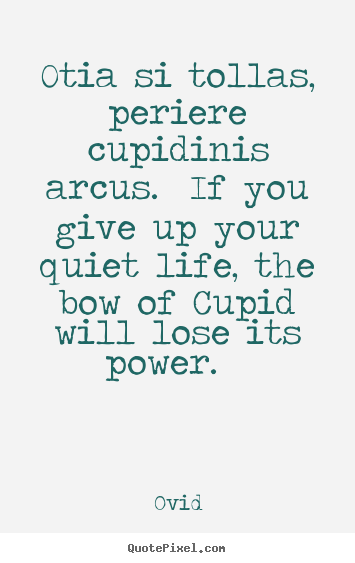 Create custom image quotes about love - Otia si tollas, periere cupidinis arcus. if you give up your quiet life,..