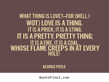 what thing is love george peele Pray gods, they change for worse cupid's curse, lines 12-13 (date uncertain),  reported in bartlett's familiar quotations, 10th ed (1919) what thing is love.