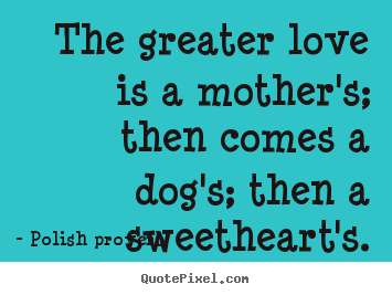 Polish Proverb picture quotes - The greater love is a mother's; then comes a dog's; then a sweetheart's. - Love quotes