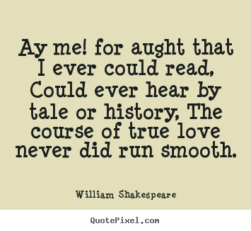 William Shakespeare picture quotes - Ay me! for aught that i ever could read, could.. - Love quotes